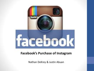 Facebook's Purchase of  Instagram Nathan  DeKrey  & Justin  Abuan