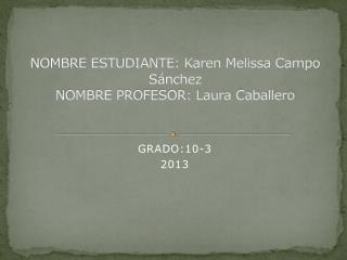 NOMBRE ESTUDIANTE: Karen Melissa Campo Sánchez NOMBRE PROFESOR: Laura Caballero
