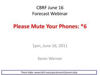 CBRF June 16  Forecast Webinar Please Mute Your Phones: *6