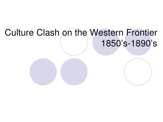 Culture  Clash on the  Western Frontier 1850's-1890's