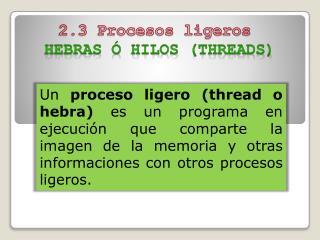 2.3 Procesos ligeros  Hebras ó hilos ( threads )
