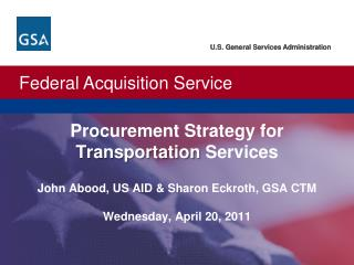 Procurement Strategy for Transportation Services  John Abood, US AID  Sharon Eckroth, GSA CTM  Wednesday, April 20, 2011