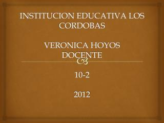 INSTITUCION EDUCATIVA LOS CORDOBAS VERONICA HOYOS DOCENTE 10-2 2012