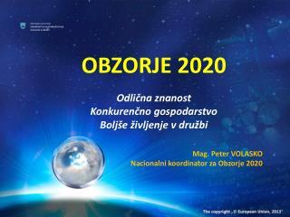 OBZORJE 2020 Odlična znanost Konkurenčno gospodarstvo Boljše življenje v družbi Mag. Peter VOLASKO