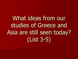 What ideas from our studies of Greece and Asia are still seen today? (List 3-5)