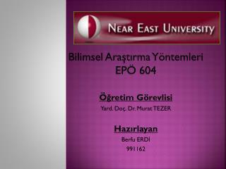 Bilimsel  Araştırma Yöntemleri EPÖ 604 Öğretim  Görevlisi Yard. Doç. Dr. Murat TEZER Hazırlayan