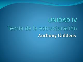 UNIDAD IV Teoría de la estructuración