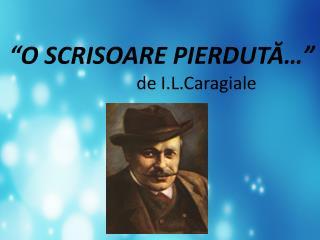 """""""O SCRISOARE PIERDUTĂ…""""                               de  I.L.Caragiale"""