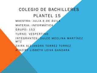 Colegio de bachilleres             Plantel 15 maestra:  julia.e.de  Ávila Materia: informática