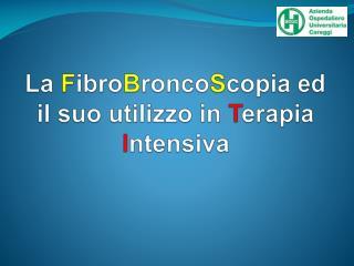 La  F ibro B ronco S copia ed il suo utilizzo in  T erapia  I ntensiva