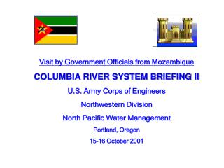 Visit by Government Officials from Mozambique COLUMBIA RIVER SYSTEM BRIEFING II U.S. Army Corps of Engineers  Northweste