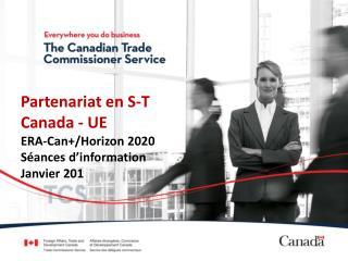 Partenariat en S-T Canada - UE ERA -Can+/Horizon2020 Séances d'information Janvier201
