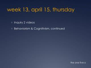 week 13,  april 15,  thur sday