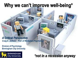 Why we can t improve well-being         A Critical Perspective Craig A. Jackson   Prof. of Workplace Psychology  Divisio