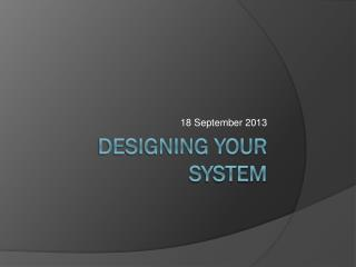 DESIGNING YOUR SYSTEM