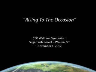 """Rising To The Occasion"" CEO Wellness Symposium Sugarbush  Resort – Warren, VT November 1, 2012"