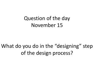 "Question of the day November 15 What do you do in the ""designing"" step of the design process?"