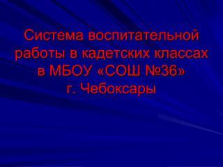 Система воспитательной работы в кадетских классах в МБОУ «СОШ №36»  г. Чебоксары