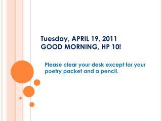 Tuesday, APRIL 19, 2011 GOOD MORNING, HP 10!