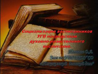 Социализация воспитанников УГВ посредством  духовно-нравственного воспитания.  Иванова О.А.