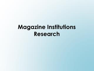 Magazine Institutions  Research