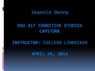 EDU 417 cognitive  studies capstone Instructor:  Colleen  Lindecker April 24, 2014
