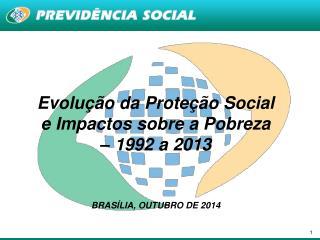 Evolução da Proteção Social e Impactos sobre a Pobreza – 1992 a  2013 BRASÍLIA, OUTUBRO DE  2014