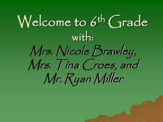 Welcome to 6 th  Grade with: Mrs. Nicole Brawley ,  Mrs. Tina  Croes , and  Mr. Ryan Miller