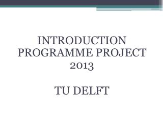 INTRODUCTION PROGRAMME PROJECT 2013 TU DELFT