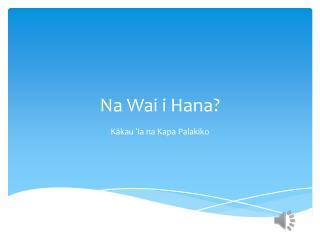 Na  Wai  i Hana?