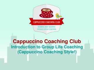 Cappuccino Coaching Club Introduction to Group Life Coaching (Cappuccino Coaching Style!)