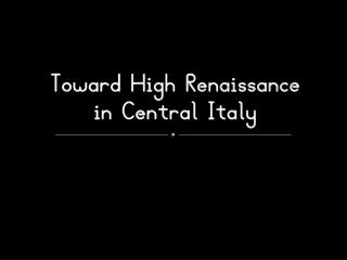 Toward  High Renaissance  in Central Italy