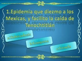 1.Epidemia  que diezmo a los Mexicas, y facilito la caída de Tenochtitlán