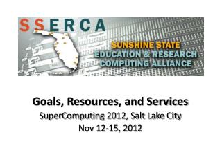 Goals, Resources, and Services SuperComputing  2012, Salt Lake City Nov 12-15, 2012