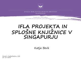 IFLA PROJEKTA IN  SPLOŠNE KNJIŽNICE V SINGAPURJU Katja Bevk