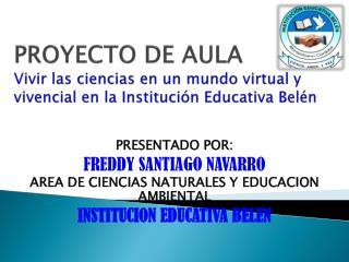 PRESENTADO POR: FREDDY SANTIAGO NAVARRO AREA DE CIENCIAS NATURALES Y EDUCACION AMBIENTAL