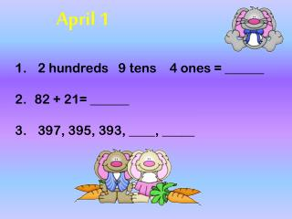 2 hundreds   9 tens    4 ones = ______ 82 + 21= ______    397, 395, 393, ____, _____