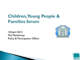 Children, Young People & Families forum 18 April 2013 Phil Mawhinney