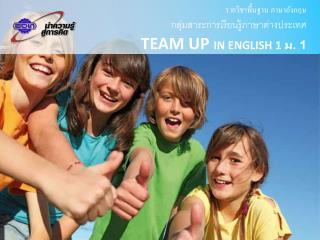 รายวิชาพื้นฐาน  ภาษาอังกฤษ กลุ่มสาระการเรียนรู้ ภาษาต่างประเทศ TEAM UP  IN ENGLISH 1  ม. 1