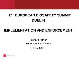 2ND EUROPEAN BIOSAFETY SUMMIT DUBLIN  IMPLEMENTATION AND ENFORCEMENT  Richard Arthur Thompsons Solicitors 1 June 2011