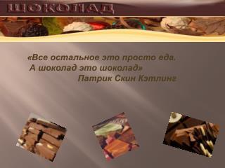 «Все остальное это просто еда.  А шоколад это шоколад»  Патрик Скин Кэтлинг
