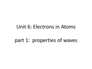 Unit 6: Electrons in Atoms part 1:  properties of waves