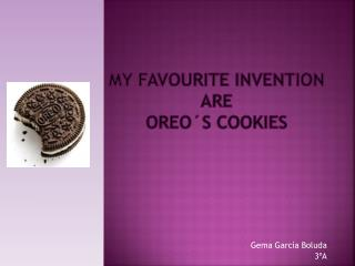 My Favourite invention ARE   OREO´S COOKIES