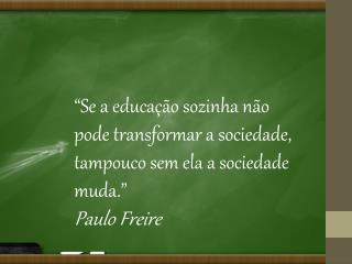 """""""Se a educação sozinha não pode  transformar  a sociedade, tampouco sem ela a sociedade muda."""""""