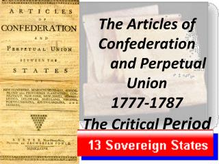 The Articles of Confederation       and  Perpetual  Union 1777-1787 The Critical  Period