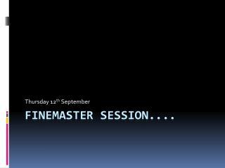 Finemaster  session....