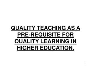QUALITY TEACHING AS A PRE-REQUISITE FOR QUALITY LEARNING IN HIGHER EDUCATION.