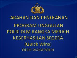 PROGRAM UNGGULAN POLRI DLM RANGKA MERAIH KEBERHASILAN SEGERA ( Quick Wins ) OLEH WAKAPOLRI