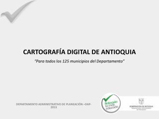 """CARTOGRAFÍA DIGITAL DE ANTIOQUIA """"Para  todos  los 125 municipios del Departamento"""""""