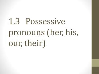 1.3   Possessive pronouns (her, his, our, their)